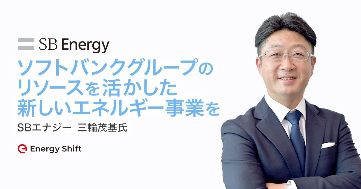 SBエナジー 三輪茂基氏インタビュー:ソフトバンクグループのリソースを活かした新しいエネルギー事業を