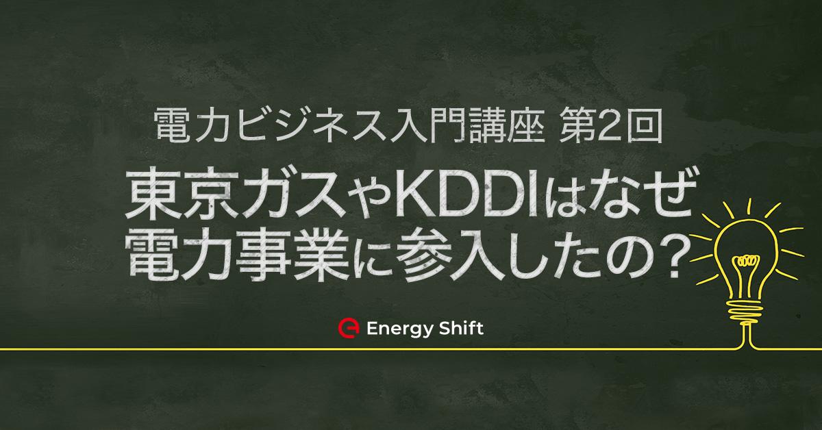 東京ガス、KDDIはなぜ電力事業に参入したのか?:学生・新入社員のための「電力ビジネス入門講座」 第2回