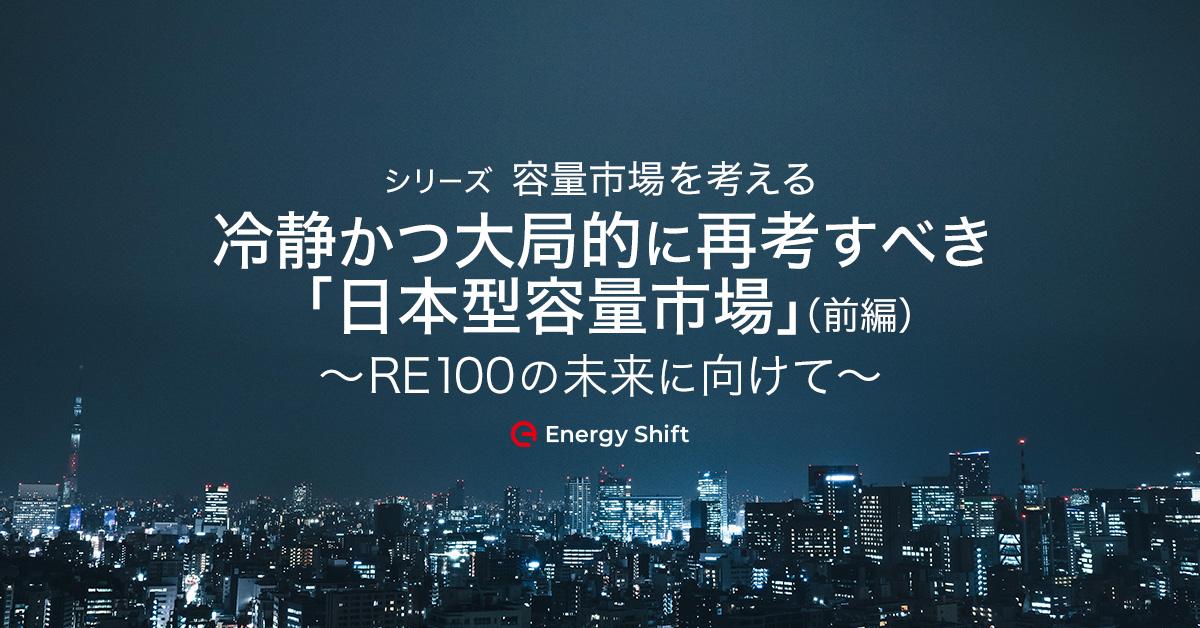 冷静かつ大局的に再考すべき「日本型容量市場」(前編)〜RE100の未来に向けて〜