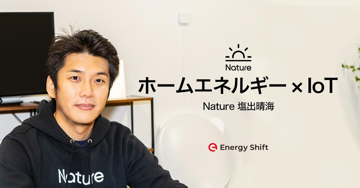 家庭エネルギーの IoTで、電力消費最適化と再生可能エネルギーの拡大へ / Nature 塩出晴海氏