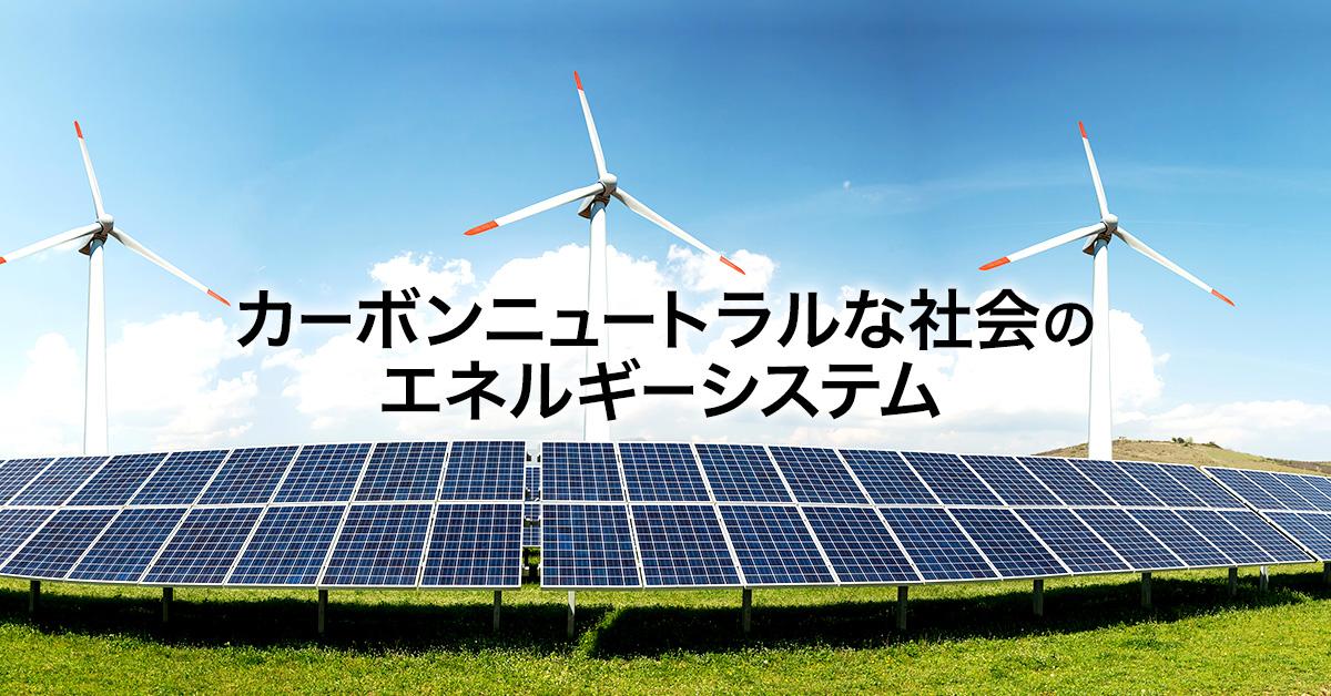 カーボンニュートラル(炭素中立)な社会のエネルギーシステムとは —主要エネルギーそれぞれの役割を考える—