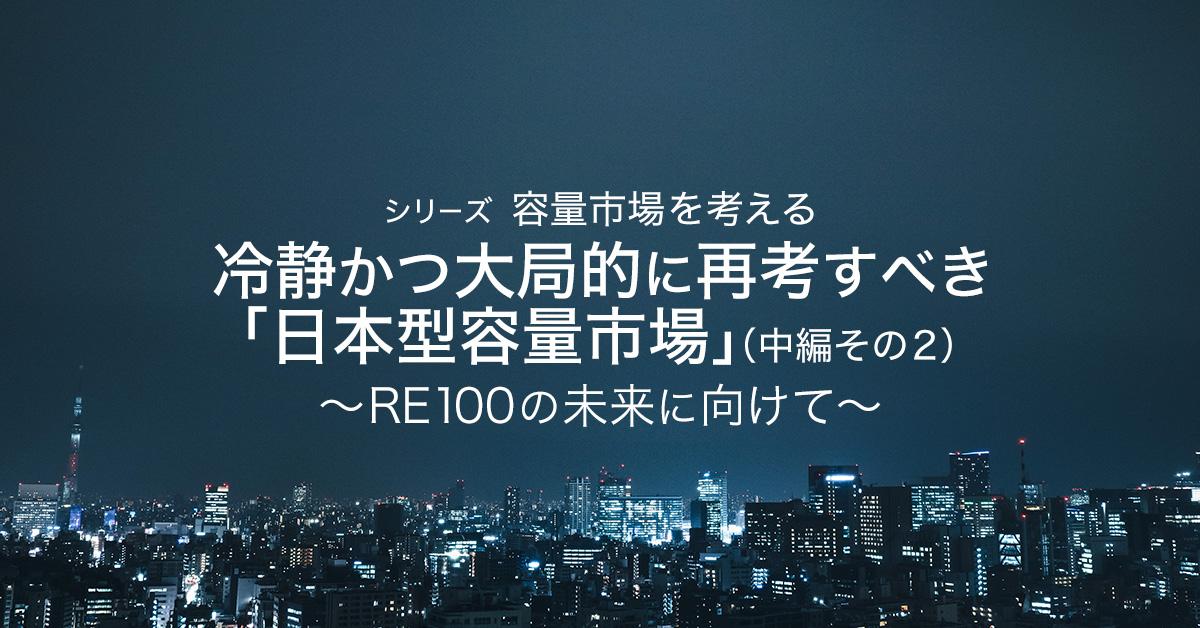 冷静かつ大局的に再考すべき「日本型容量市場」(中編その2)