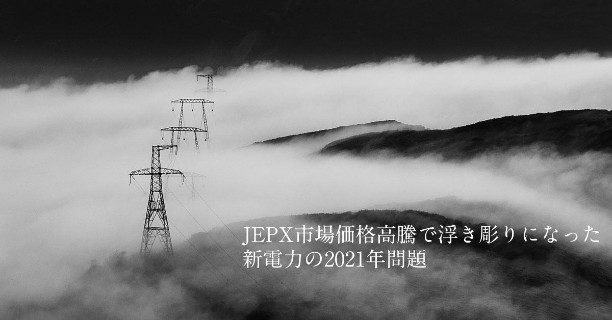 JEPX市場価格高騰で浮き彫りになった、新電力の2021年問題とは:電力自由化の方向を修正するチャンスになれるか