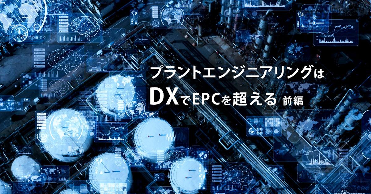 プラントエンジニアリングはDX(デジタルトランスフォーメーション)でEPCを超える(前編)