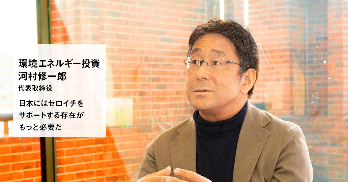 日本にはゼロイチのサポーターがもっと必要 環境エネルギー投資・河村修一郎代表取締役