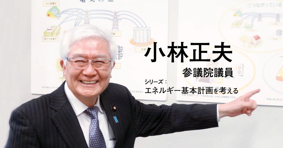 安定供給実現のエネルギー政策、そして何よりも福島復興 小林正夫参議院議員(後編)