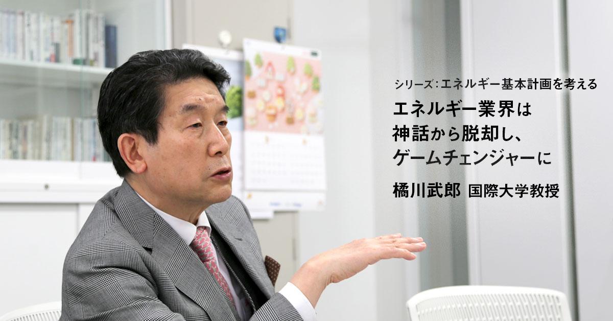 エネルギー業界は神話から脱却し、ゲームチェンジャーに 国際大学 橘川武郎教授 インタビュー(後編)
