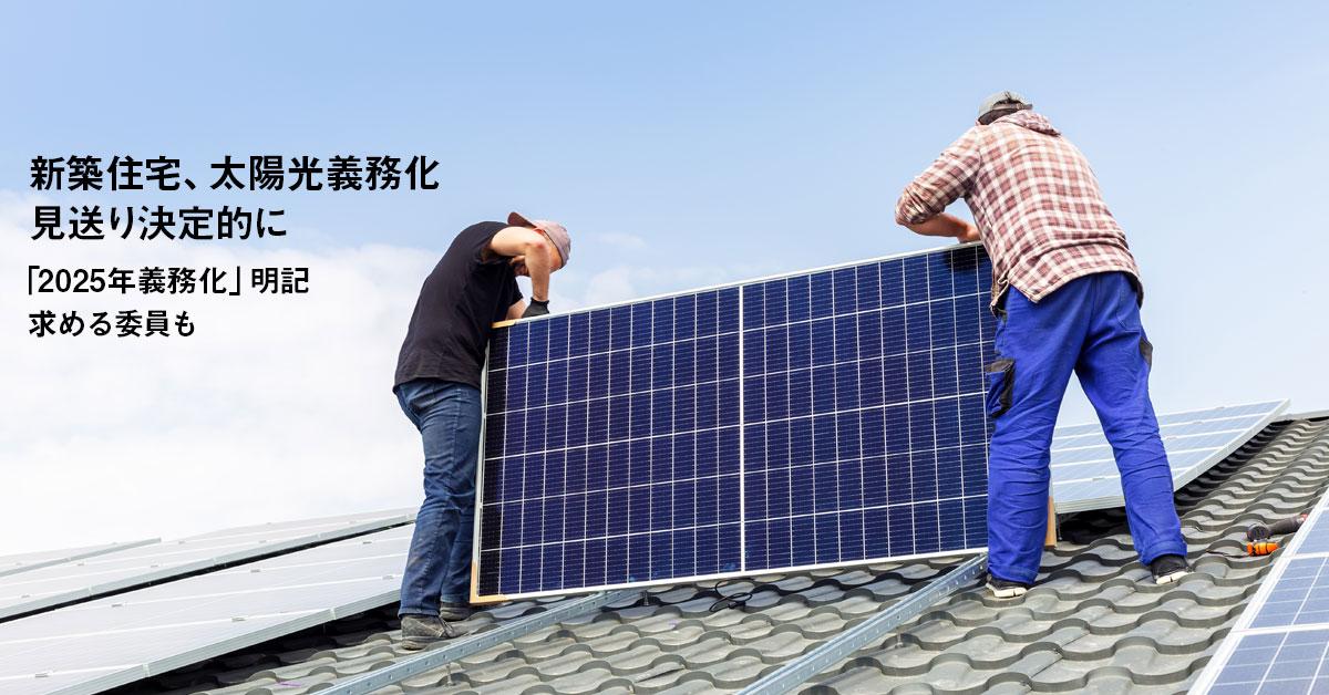 「新築住宅、太陽光義務化」見送り決定的に 「2025年義務化」明記求める委員も