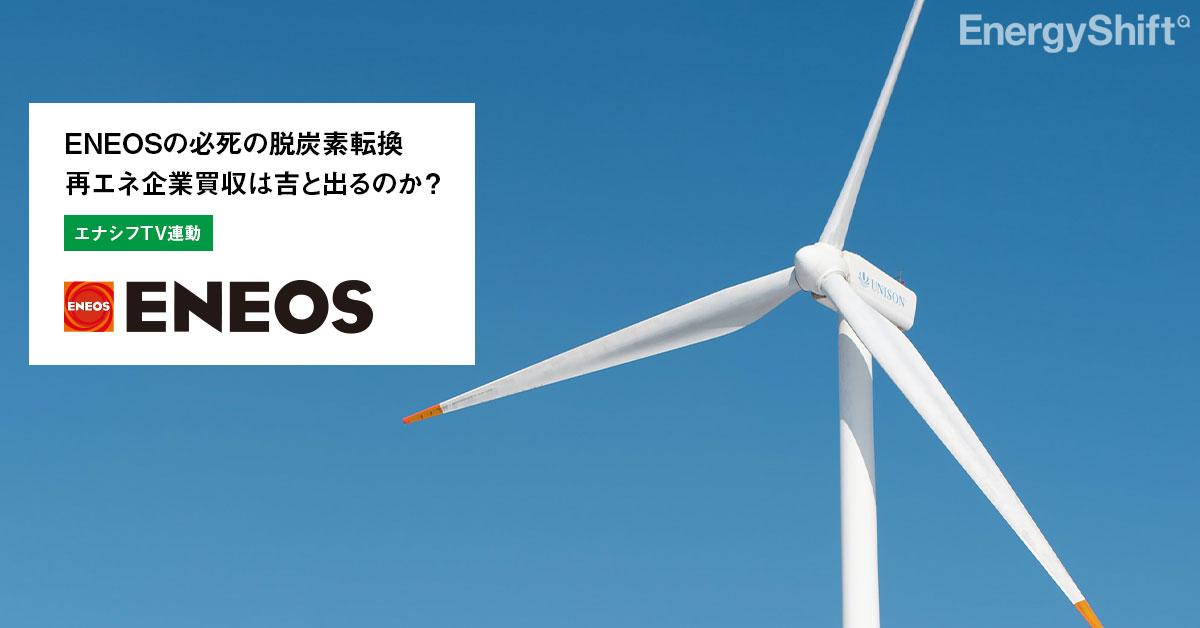 ENEOSの必死の脱炭素転換 再エネ企業買収は吉と出るのか?